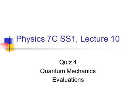 Physics 7C SS1, Lecture 10 Quiz 4 Quantum Mechanics Evaluations.