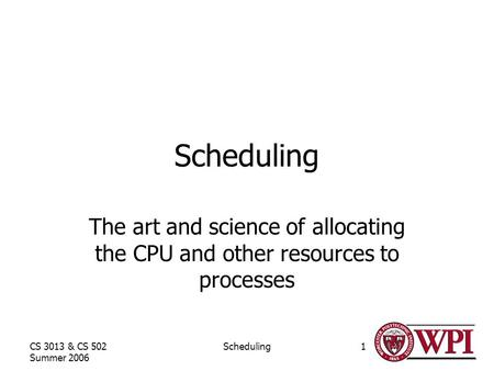 CS 3013 & CS 502 Summer 2006 Scheduling1 The art and science of allocating the CPU and other resources to processes.