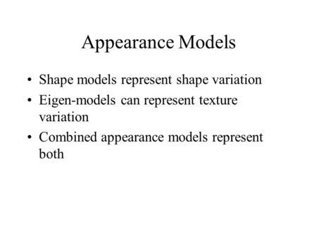 Appearance Models Shape models represent shape variation Eigen-models can represent texture variation Combined appearance models represent both.