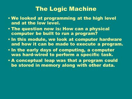 The Logic Machine We looked at programming at the high level and at the low level. The question now is: How can a physical computer be built to run a program?