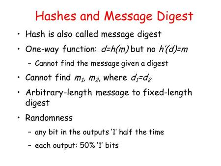 Hashes and Message Digest Hash is also called message digest One-way function: d=h(m) but no h'(d)=m –Cannot find the message given a digest Cannot find.