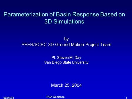 103/25/04 NGA Workshop Parameterization of Basin Response Based on 3D Simulations by PEER/SCEC 3D Ground Motion Project Team PI: Steven M. Day San Diego.