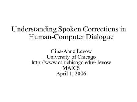 Understanding Spoken Corrections in Human-Computer Dialogue Gina-Anne Levow University of Chicago  MAICS April 1, 2006.