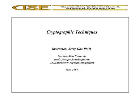 Cryptographic Techniques Instructor: Jerry Gao Ph.D. San Jose State University   URL:  May,