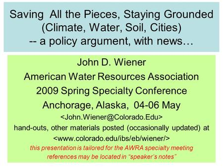 Saving All the Pieces, Staying Grounded (Climate, Water, Soil, Cities) -- a policy argument, with news… John D. Wiener American Water Resources Association.