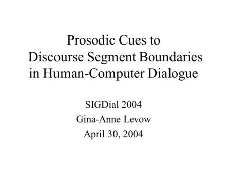 Prosodic Cues to Discourse Segment Boundaries in Human-Computer Dialogue SIGDial 2004 Gina-Anne Levow April 30, 2004.