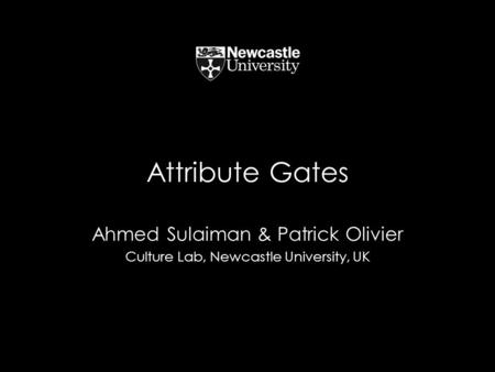 Attribute Gates Ahmed Sulaiman & Patrick Olivier Culture Lab, Newcastle University, UK.