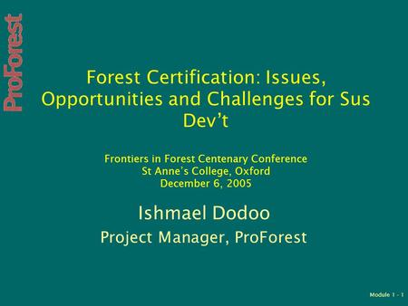 Module 1 - 1 Forest Certification: Issues, Opportunities and Challenges for Sus Dev't Frontiers in Forest Centenary Conference St Anne's College, Oxford.