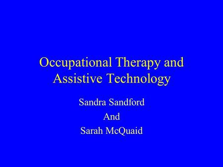 Occupational Therapy and Assistive Technology Sandra Sandford And Sarah McQuaid.