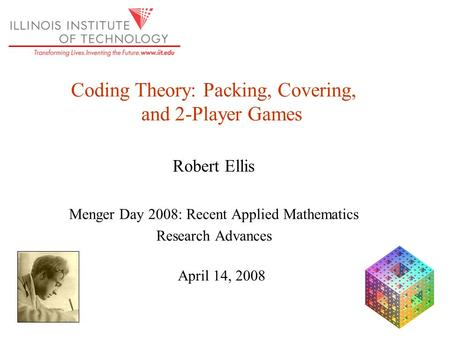 Coding Theory: Packing, Covering, and 2-Player Games Robert Ellis Menger Day 2008: Recent Applied Mathematics Research Advances April 14, 2008.