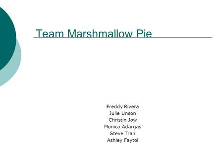 Team Marshmallow Pie Freddy Rivera Julie Unson Christin Jow Monica Adargas Steve Tran Ashley Faytol.
