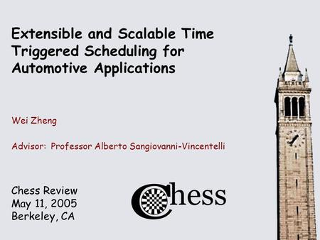 Chess Review May 11, 2005 Berkeley, CA Extensible and Scalable Time Triggered Scheduling for Automotive Applications Wei Zheng Advisor: Professor Alberto.