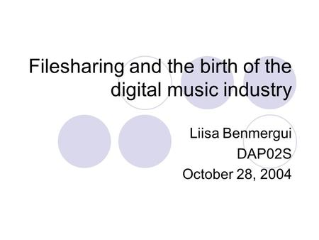 Filesharing and the birth of the digital music industry Liisa Benmergui DAP02S October 28, 2004.
