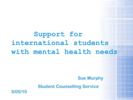 Support for international students with mental health needs Sue Murphy Student Counselling Service 5/05/10.
