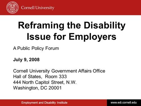 Employment and Disability Institute www.edi.cornell.edu Reframing the Disability Issue for Employers A Public Policy Forum July 9, 2008 Cornell University.