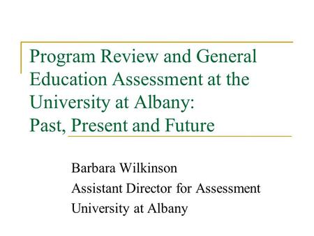 Program Review and General Education Assessment at the University at Albany: Past, Present and Future Barbara Wilkinson Assistant Director for Assessment.