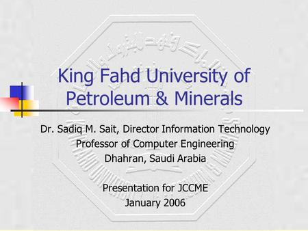 King Fahd University of Petroleum & Minerals Dr. Sadiq M. Sait, Director Information Technology Professor of Computer Engineering Dhahran, Saudi Arabia.