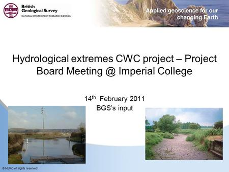 © NERC All rights reserved Hydrological extremes CWC project – Project Board Imperial College 14 th February 2011 BGS's input.