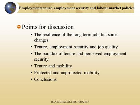 ILO:EMP/ANALYSIS, June 2003 Points for discussion The resilience of the long term job, but some changes Tenure, employment security and job quality The.