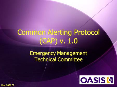 Rev. 2004.07 Common Alerting Protocol (CAP) v. 1.0 Emergency Management Technical Committee.