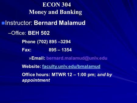 ECON 304 Money and Banking Instructor: Bernard Malamud –Office: BEH 502 Phone (702) 895 –3294 Fax: 895 – 1354 »  Website: