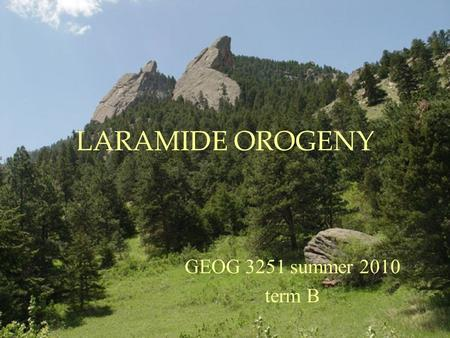 LARAMIDE OROGENY GEOG 3251 summer 2010 term B. Laramide Orogeny Major tectonic event that formed the Rocky Mountains Occurred 70-40 My ago Occurred in.