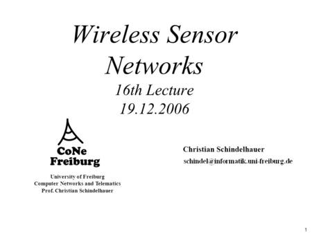 1 University of Freiburg Computer Networks and Telematics Prof. Christian Schindelhauer Wireless Sensor Networks 16th Lecture 19.12.2006 Christian Schindelhauer.