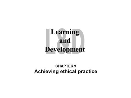 Learning and Development CHAPTER 9 Achieving ethical practice.