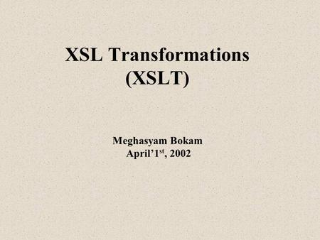 XSL Transformations (XSLT) Meghasyam Bokam April'1 st, 2002.