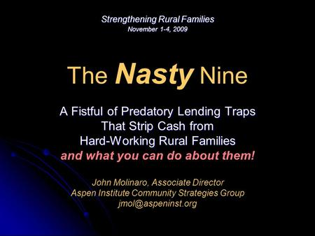 The Nasty Nine A Fistful of Predatory Lending Traps That Strip Cash from Hard-Working Rural Families and what you can do about them! John Molinaro, Associate.