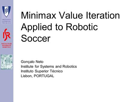 INSTITUTO DE SISTEMAS E ROBÓTICA Minimax Value Iteration Applied to Robotic Soccer Gonçalo Neto Institute for Systems and Robotics Instituto Superior Técnico.