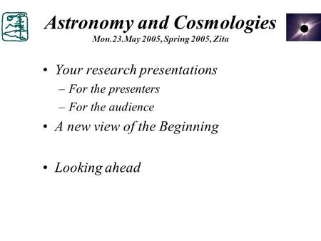 Astronomy and Cosmologies Mon.23.May 2005, Spring 2005, Zita Your research presentations –For the presenters –For the audience A new view of the Beginning.