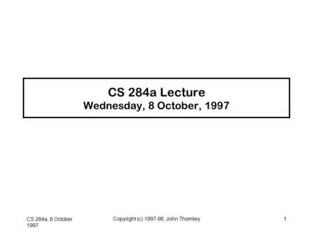 CS 284a, 8 October 1997 Copyright (c) 1997-98, John Thornley1 CS 284a Lecture Wednesday, 8 October, 1997.