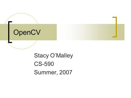 OpenCV Stacy O'Malley CS-590 Summer, 2007. What is OpenCV? Open source library of functions relating to computer vision. Cross-platform (Linux, OS X,