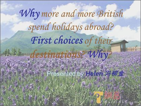 Why more and more British spend holidays abroad? First choices of their destinations? Why? Presented by Helen 冯柳金.