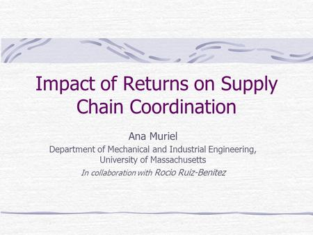 Impact of Returns on Supply Chain Coordination Ana Muriel Department of Mechanical and Industrial Engineering, University of Massachusetts In collaboration.