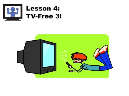 Lesson 4: TV-Free 3!. Screens Include: Think about your screen time… Why do you use screens?