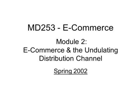 MD253 - E-Commerce Module 2: E-Commerce & the Undulating Distribution Channel Spring 2002.