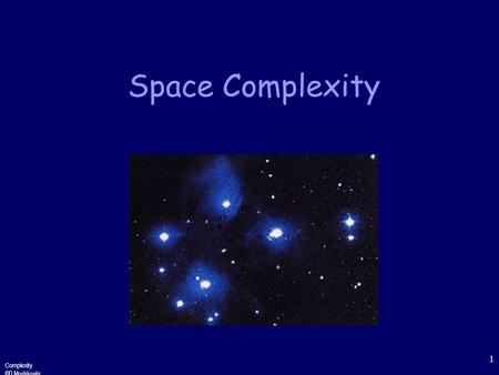 Complexity ©D.Moshkovits 1 Space Complexity Complexity ©D.Moshkovits 2 Motivation Complexity classes correspond to bounds on resources One such resource.