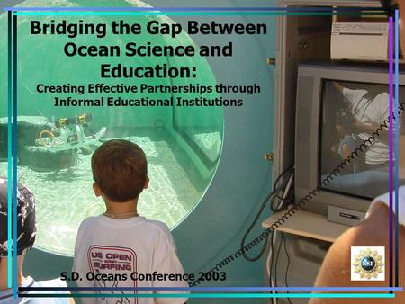 Bridging the Gap Between Ocean Science and Education: Creating Effective Partnerships through Informal Educational Institutions S.D. Oceans Conference.