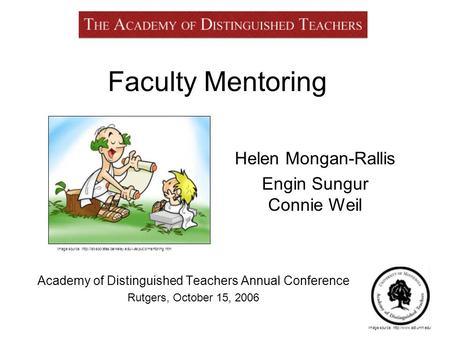 Faculty Mentoring Academy of Distinguished Teachers Annual Conference Rutgers, October 15, 2006 Helen Mongan-Rallis Engin Sungur Connie Weil Image source: