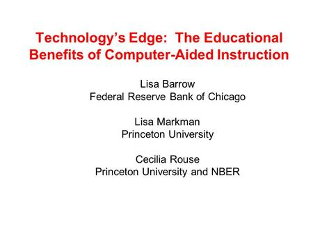 Technology's Edge: The Educational Benefits of Computer-Aided Instruction Lisa Barrow Federal Reserve Bank of Chicago Lisa Markman Princeton University.