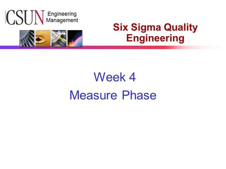 CSUN Engineering Management Six Sigma Quality Engineering Week 4 Measure Phase.