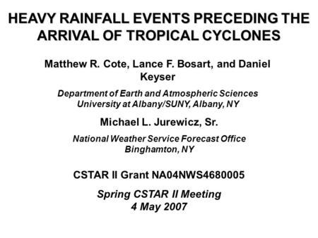 HEAVY RAINFALL EVENTS PRECEDING THE ARRIVAL OF TROPICAL CYCLONES Matthew R. Cote, Lance F. Bosart, and Daniel Keyser Department of Earth and Atmospheric.