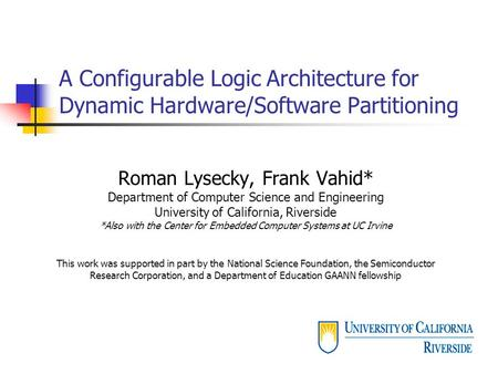 A Configurable Logic Architecture for Dynamic Hardware/Software Partitioning Roman Lysecky, Frank Vahid* Department of Computer Science and Engineering.