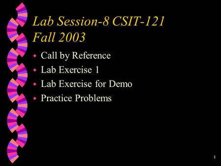 1 Lab Session-8 CSIT-121 Fall 2003 w Call by Reference w Lab Exercise 1 w Lab Exercise for Demo w Practice Problems.