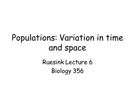 Populations: Variation in time and space Ruesink Lecture 6 Biology 356.