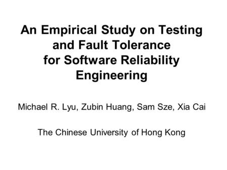 An Empirical Study on Testing and Fault Tolerance for Software Reliability Engineering Michael R. Lyu, Zubin Huang, Sam Sze, Xia Cai The Chinese University.
