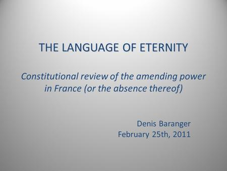 THE LANGUAGE OF ETERNITY THE LANGUAGE OF ETERNITY Constitutional review of the amending power in France (or the absence thereof) Denis Baranger February.