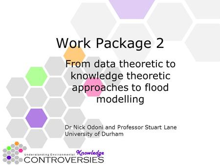 Work Package 2 From data theoretic to knowledge theoretic approaches to flood modelling Dr Nick Odoni and Professor Stuart Lane University of Durham.